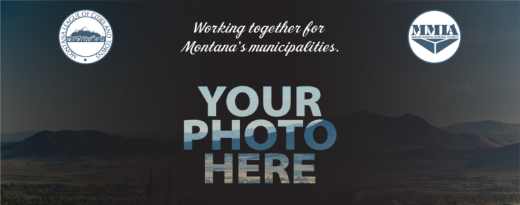 League-MMIA: Working together for Montana's Municipalities Your Photo Here